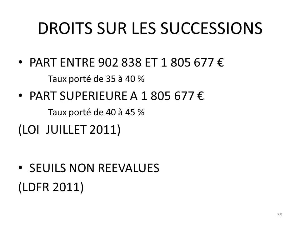 DROITS SUR LES SUCCESSIONS PART ENTRE 902 838 ET 1 805 677 Taux porté de 35 à 40 % PART SUPERIEURE A 1 805 677 Taux porté de 40 à 45 % (LOI JUILLET 2011) SEUILS NON REEVALUES (LDFR 2011) 38