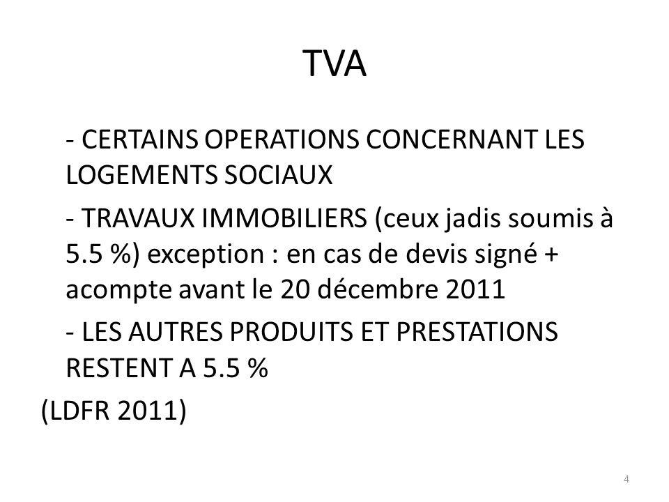 TVA - CERTAINS OPERATIONS CONCERNANT LES LOGEMENTS SOCIAUX - TRAVAUX IMMOBILIERS (ceux jadis soumis à 5.5 %) exception : en cas de devis signé + acompte avant le 20 décembre 2011 - LES AUTRES PRODUITS ET PRESTATIONS RESTENT A 5.5 % (LDFR 2011) 4