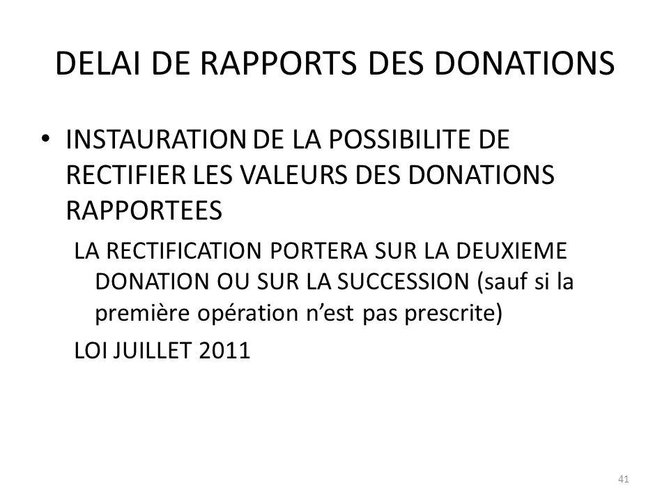 DELAI DE RAPPORTS DES DONATIONS INSTAURATION DE LA POSSIBILITE DE RECTIFIER LES VALEURS DES DONATIONS RAPPORTEES LA RECTIFICATION PORTERA SUR LA DEUXIEME DONATION OU SUR LA SUCCESSION (sauf si la première opération nest pas prescrite) LOI JUILLET 2011 41