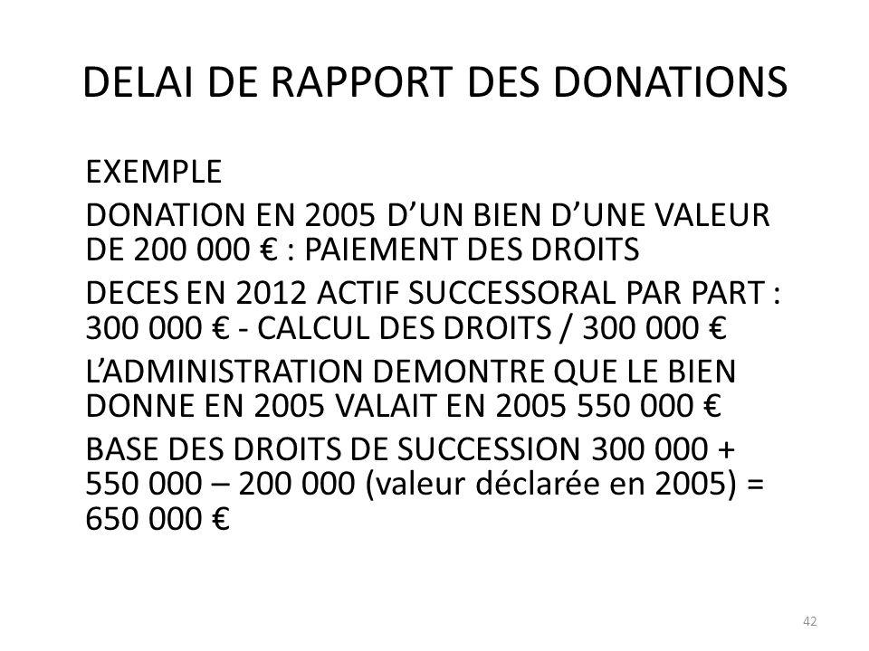 DELAI DE RAPPORT DES DONATIONS EXEMPLE DONATION EN 2005 DUN BIEN DUNE VALEUR DE 200 000 : PAIEMENT DES DROITS DECES EN 2012 ACTIF SUCCESSORAL PAR PART : 300 000 - CALCUL DES DROITS / 300 000 LADMINISTRATION DEMONTRE QUE LE BIEN DONNE EN 2005 VALAIT EN 2005 550 000 BASE DES DROITS DE SUCCESSION 300 000 + 550 000 – 200 000 (valeur déclarée en 2005) = 650 000 42