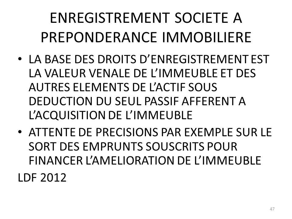 ENREGISTREMENT SOCIETE A PREPONDERANCE IMMOBILIERE LA BASE DES DROITS DENREGISTREMENT EST LA VALEUR VENALE DE LIMMEUBLE ET DES AUTRES ELEMENTS DE LACTIF SOUS DEDUCTION DU SEUL PASSIF AFFERENT A LACQUISITION DE LIMMEUBLE ATTENTE DE PRECISIONS PAR EXEMPLE SUR LE SORT DES EMPRUNTS SOUSCRITS POUR FINANCER LAMELIORATION DE LIMMEUBLE LDF 2012 47