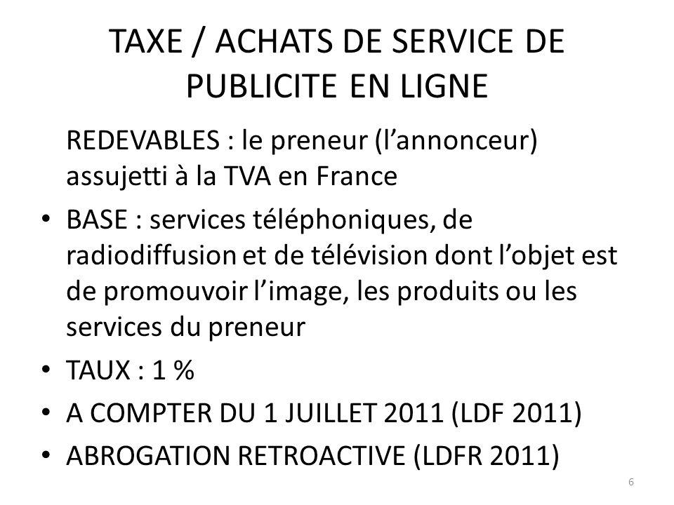 TAXE / ACHATS DE SERVICE DE PUBLICITE EN LIGNE REDEVABLES : le preneur (lannonceur) assujetti à la TVA en France BASE : services téléphoniques, de radiodiffusion et de télévision dont lobjet est de promouvoir limage, les produits ou les services du preneur TAUX : 1 % A COMPTER DU 1 JUILLET 2011 (LDF 2011) ABROGATION RETROACTIVE (LDFR 2011) 6