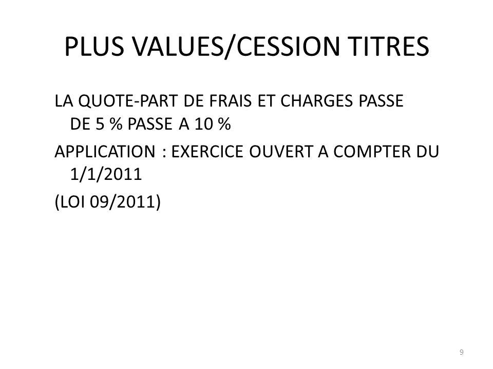 PLUS VALUES/CESSION TITRES LA QUOTE-PART DE FRAIS ET CHARGES PASSE DE 5 % PASSE A 10 % APPLICATION : EXERCICE OUVERT A COMPTER DU 1/1/2011 (LOI 09/201