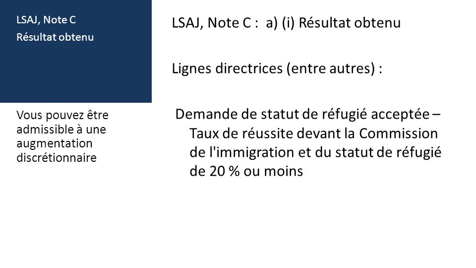 LSAJ, Note C Résultat obtenu LSAJ, Note C : a) (i) Résultat obtenu Lignes directrices (entre autres) : Demande de statut de réfugié acceptée – Taux de réussite devant la Commission de l immigration et du statut de réfugié de 20 % ou moins Vous pouvez être admissible à une augmentation discrétionnaire