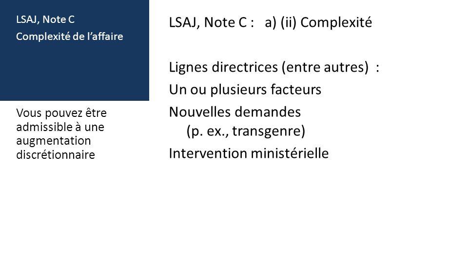 LSAJ, Note C Complexité de laffaire LSAJ, Note C : a) (ii) Complexité Lignes directrices (entre autres) : Un ou plusieurs facteurs Nouvelles demandes (p.