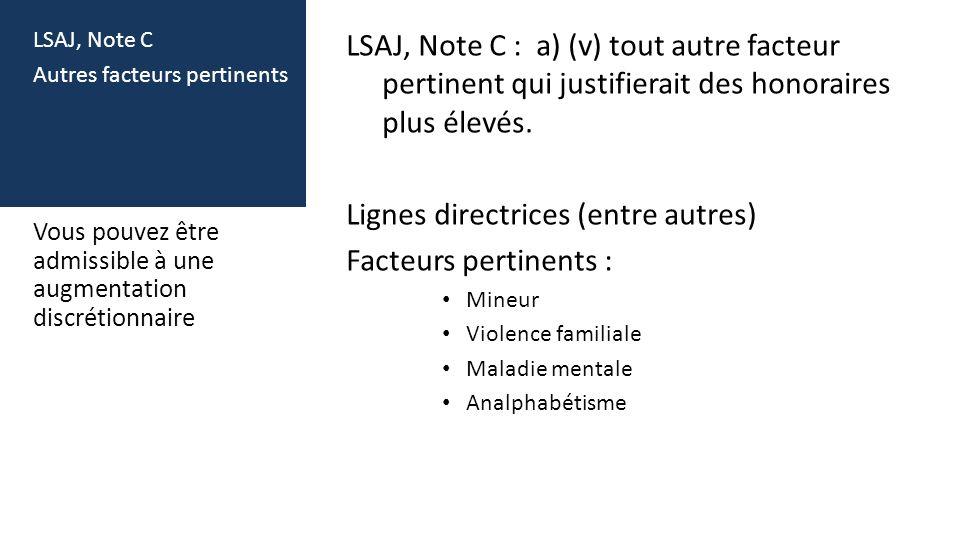 LSAJ, Note C Autres facteurs pertinents LSAJ, Note C : a) (v) tout autre facteur pertinent qui justifierait des honoraires plus élevés. Lignes directr