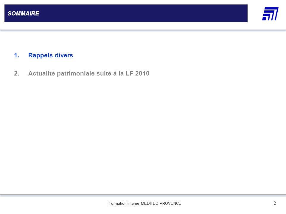 Formation interne MEDITEC PROVENCE 2 SOMMAIRE 1.Rappels divers 2.Actualité patrimoniale suite à la LF 2010