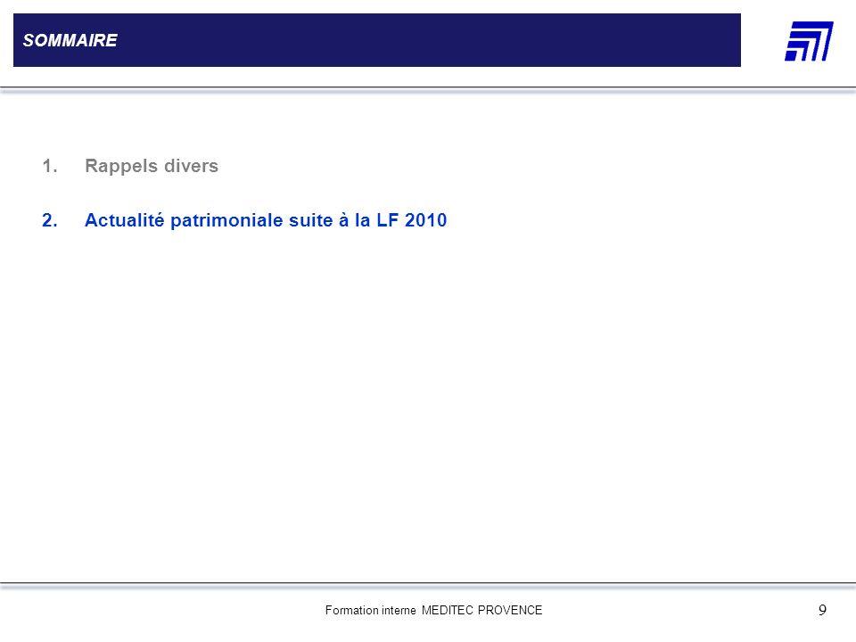 Formation interne MEDITEC PROVENCE 9 SOMMAIRE 1.Rappels divers 2.Actualité patrimoniale suite à la LF 2010
