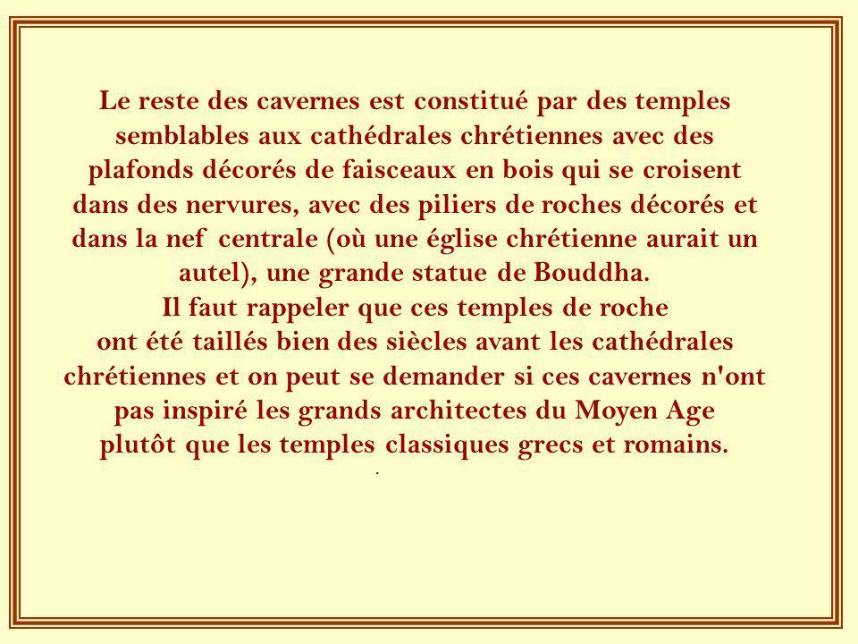 Le reste des cavernes est constitué par des temples semblables aux cathédrales chrétiennes avec des plafonds décorés de faisceaux en bois qui se croisent dans des nervures, avec des piliers de roches décorés et dans la nef centrale (où une église chrétienne aurait un autel), une grande statue de Bouddha.