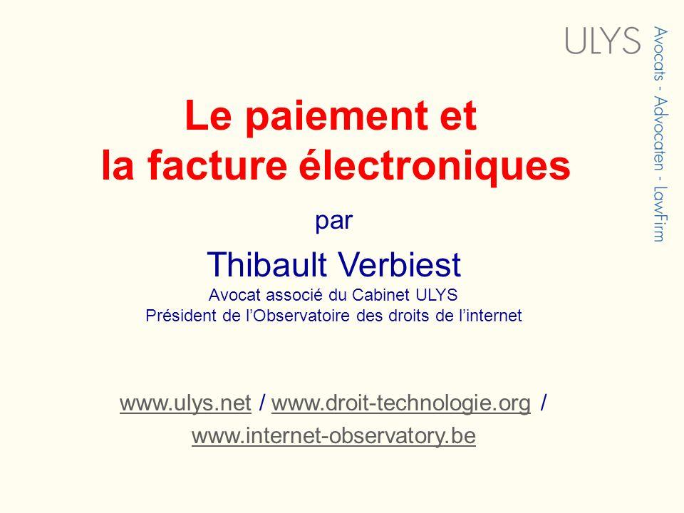 Le paiement et la facture électroniques par Thibault Verbiest Avocat associé du Cabinet ULYS Président de lObservatoire des droits de linternet www.ul
