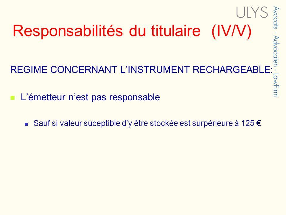 Responsabilités du titulaire (IV/V) REGIME CONCERNANT LINSTRUMENT RECHARGEABLE: Lémetteur nest pas responsable Sauf si valeur suceptible dy être stock