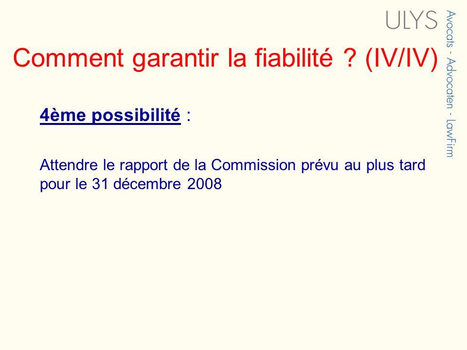 Comment garantir la fiabilité ? (IV/IV) 4ème possibilité : Attendre le rapport de la Commission prévu au plus tard pour le 31 décembre 2008