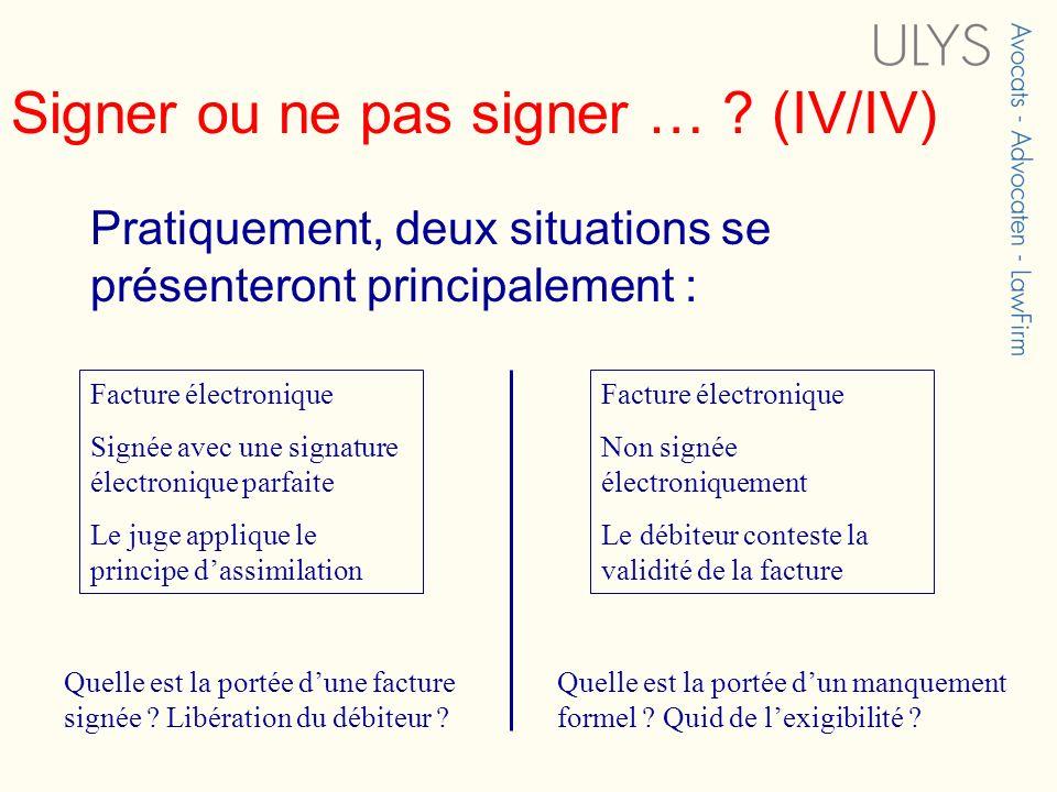 Signer ou ne pas signer … ? (IV/IV) Pratiquement, deux situations se présenteront principalement : Facture électronique Signée avec une signature élec