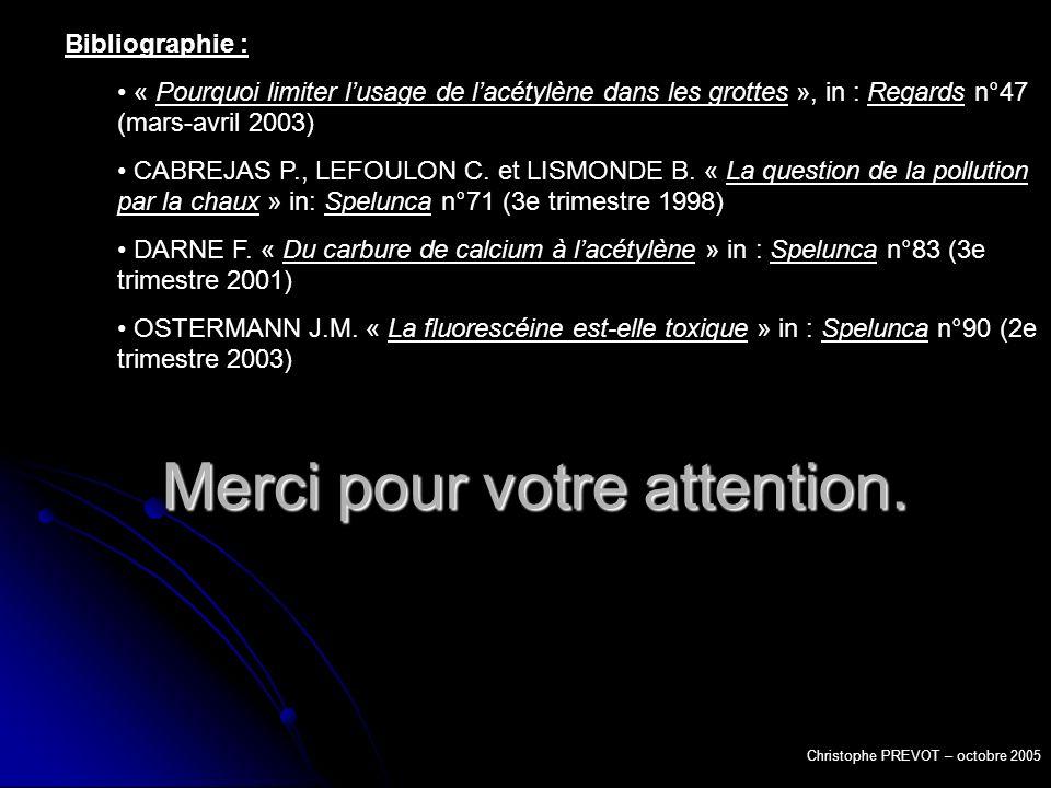 Merci pour votre attention. Christophe PREVOT – octobre 2005 Bibliographie : « Pourquoi limiter lusage de lacétylène dans les grottes », in : Regards