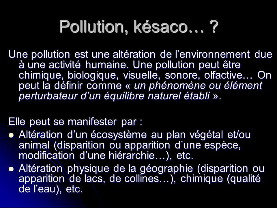 Pollution, késaco… ? Une pollution est une altération de lenvironnement due à une activité humaine. Une pollution peut être chimique, biologique, visu