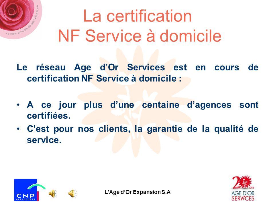 LAge dOr Expansion S.A La certification NF Service à domicile Le réseau Age dOr Services est en cours de certification NF Service à domicile : A ce jour plus dune centaine dagences sont certifiées.