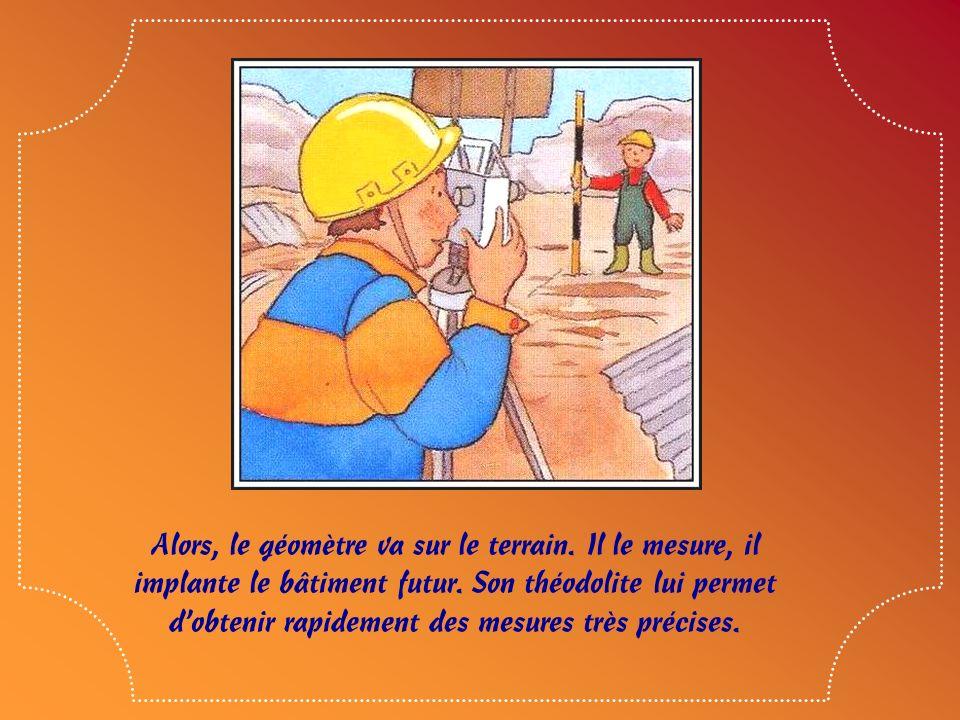 Alors, le géomètre va sur le terrain.Il le mesure, il implante le bâtiment futur.