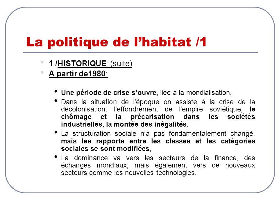 La politique de lhabitat /1 1 /HISTORIQUE :(suite) A partir de1980: Une période de crise souvre, liée à la mondialisation, Dans la situation de lépoqu