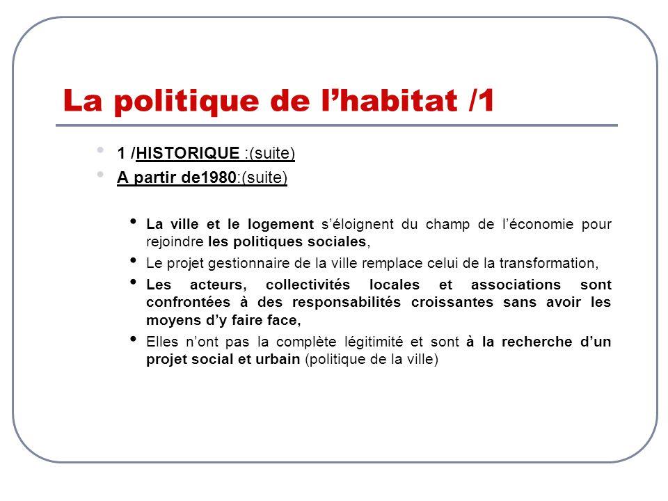 La politique de lhabitat /1 1 /HISTORIQUE :(suite) A partir de1980:(suite) La ville et le logement séloignent du champ de léconomie pour rejoindre les