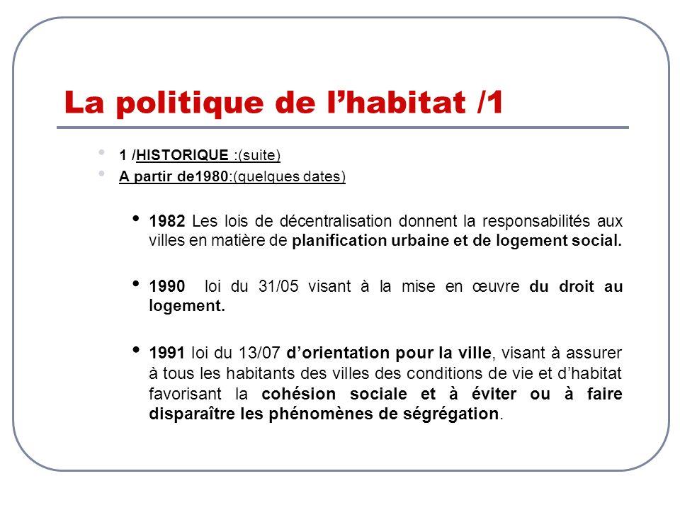 La politique de lhabitat /1 1 /HISTORIQUE :(suite) A partir de1980:(quelques dates) 1982 Les lois de décentralisation donnent la responsabilités aux v