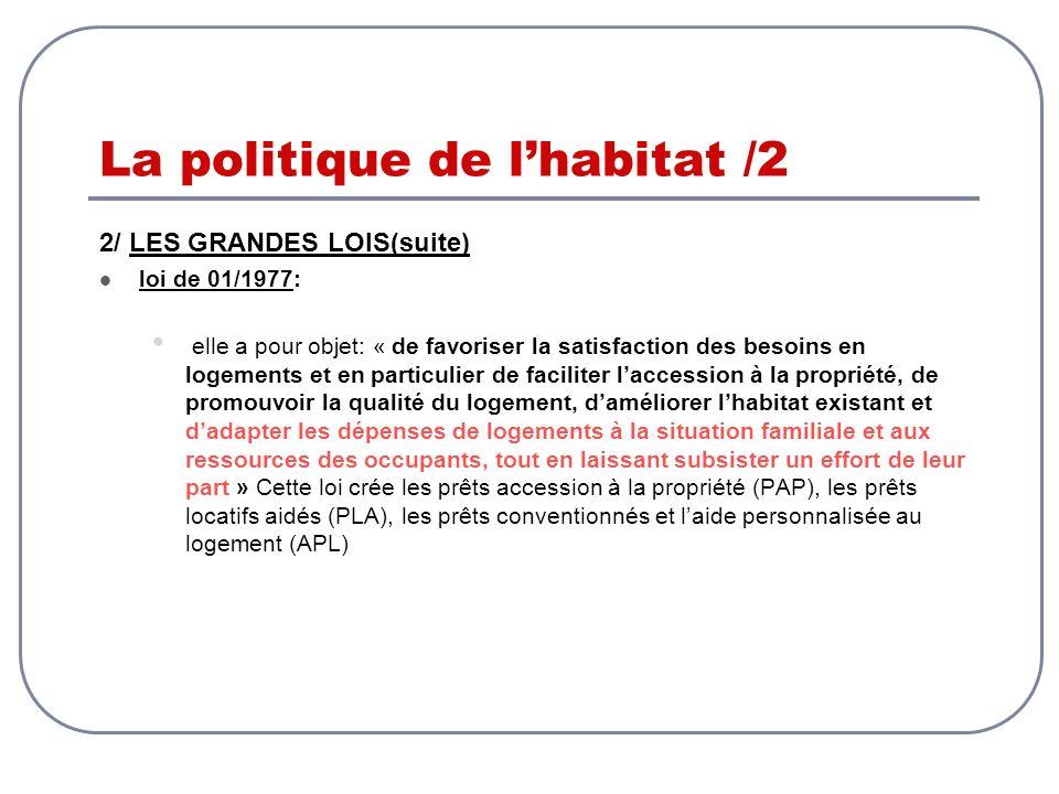 La politique de lhabitat /2 2/ LES GRANDES LOIS(suite) loi de 01/1977: elle a pour objet: « de favoriser la satisfaction des besoins en logements et e
