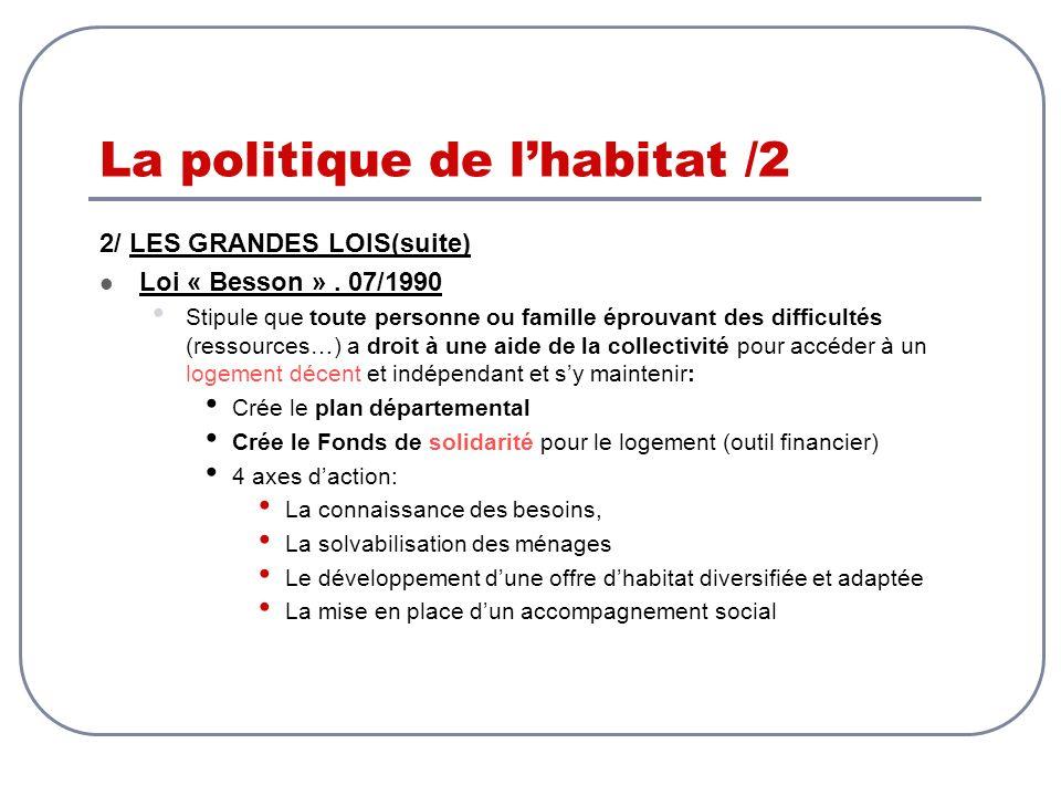 La politique de lhabitat /2 2/ LES GRANDES LOIS(suite) Loi « Besson ». 07/1990 Stipule que toute personne ou famille éprouvant des difficultés (ressou
