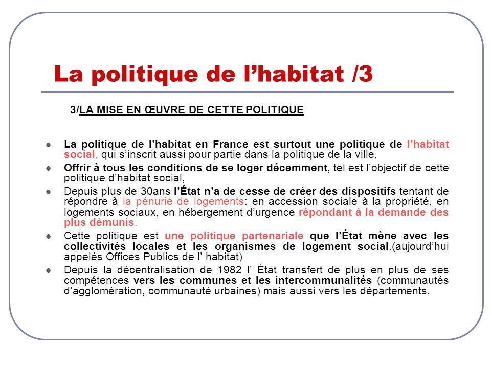La politique de lhabitat /3 3/LA MISE EN ŒUVRE DE CETTE POLITIQUE La politique de lhabitat en France est surtout une politique de lhabitat social, qui