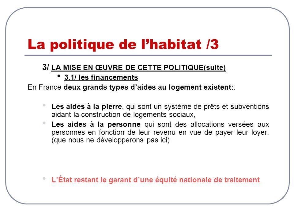 La politique de lhabitat /3 3/ LA MISE EN ŒUVRE DE CETTE POLITIQUE(suite) 3.1/ les financements En France deux grands types daides au logement existen