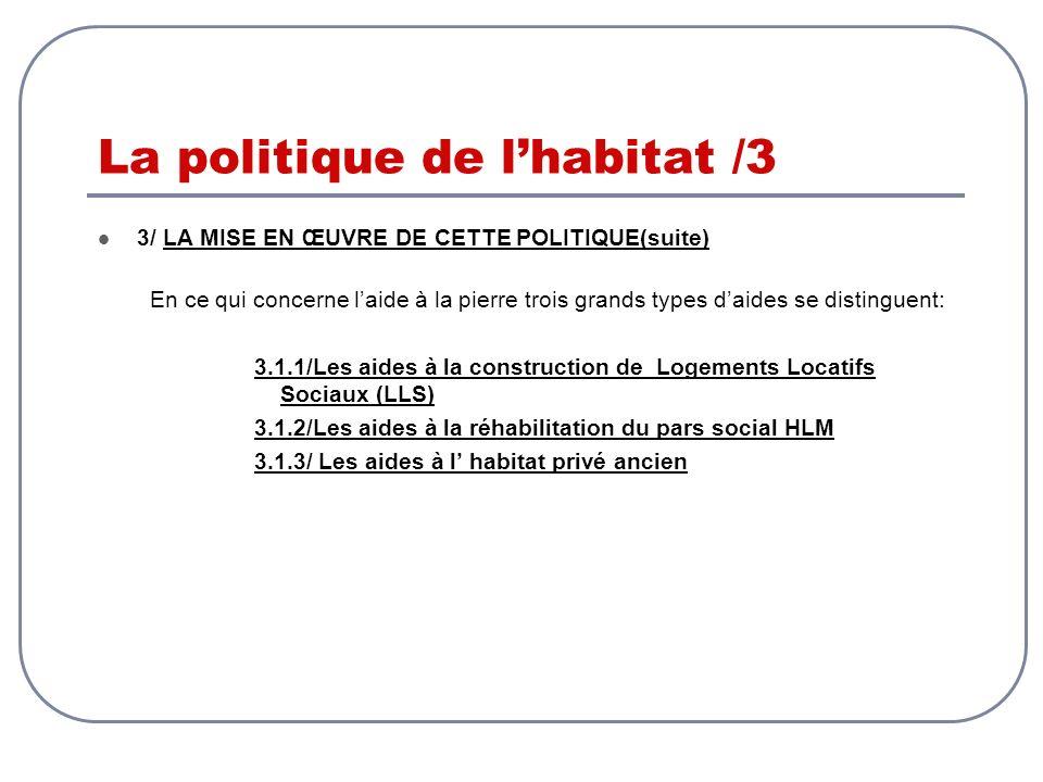 La politique de lhabitat /3 3/ LA MISE EN ŒUVRE DE CETTE POLITIQUE(suite) En ce qui concerne laide à la pierre trois grands types daides se distinguen
