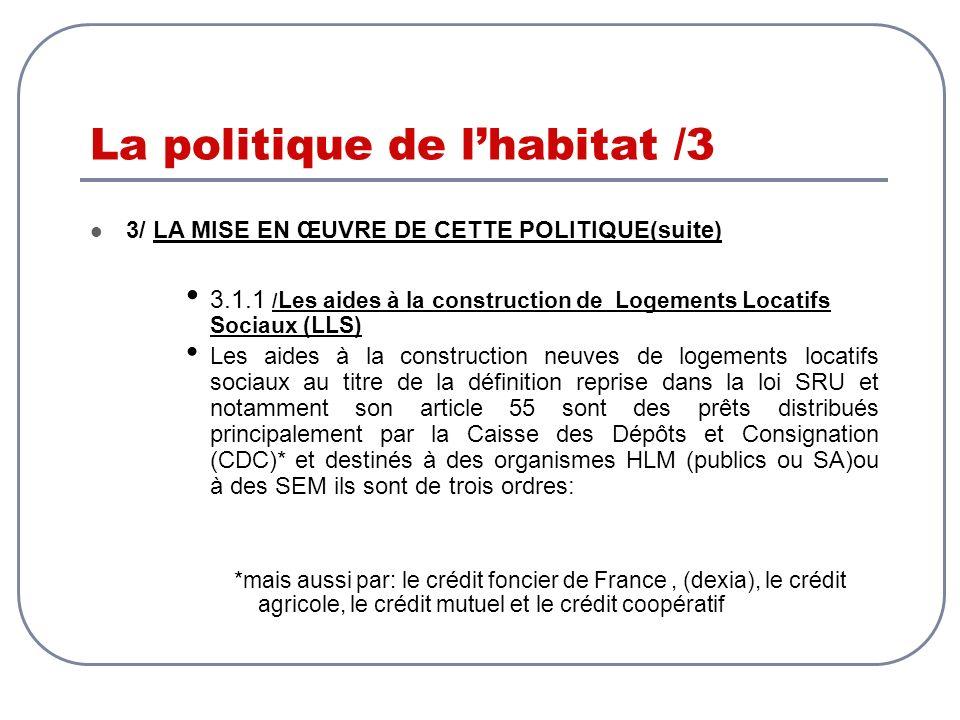 La politique de lhabitat /3 3/ LA MISE EN ŒUVRE DE CETTE POLITIQUE(suite) 3.1.1 / Les aides à la construction de Logements Locatifs Sociaux (LLS) Les