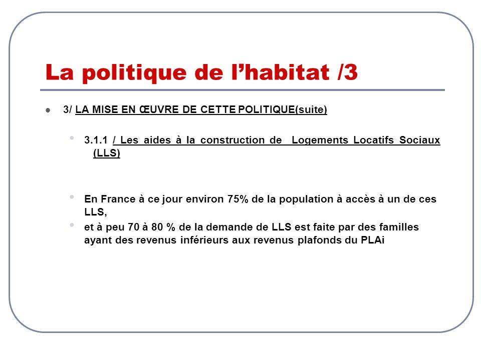 La politique de lhabitat /3 3/ LA MISE EN ŒUVRE DE CETTE POLITIQUE(suite) 3.1.1 / Les aides à la construction de Logements Locatifs Sociaux (LLS) En F