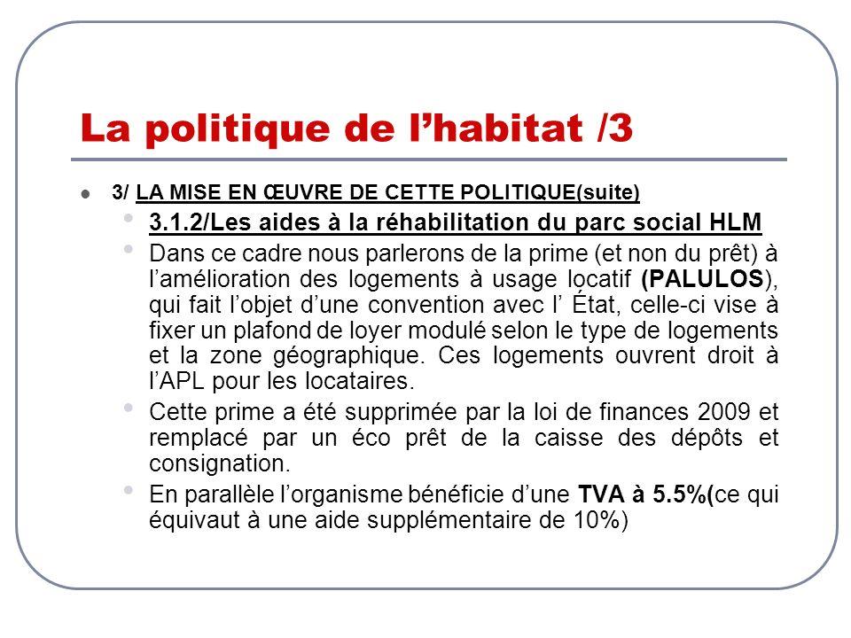 La politique de lhabitat /3 3/ LA MISE EN ŒUVRE DE CETTE POLITIQUE(suite) 3.1.2/Les aides à la réhabilitation du parc social HLM Dans ce cadre nous pa