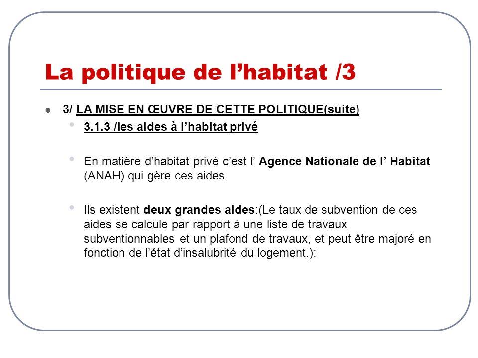 La politique de lhabitat /3 3/ LA MISE EN ŒUVRE DE CETTE POLITIQUE(suite) 3.1.3 /les aides à lhabitat privé En matière dhabitat privé cest l Agence Na