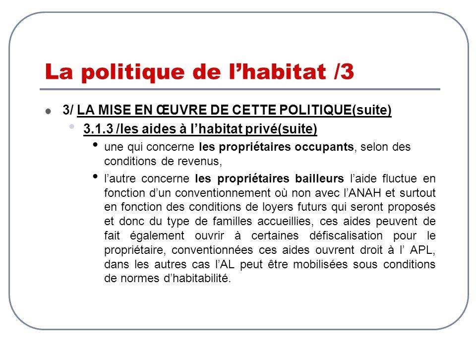 La politique de lhabitat /3 3/ LA MISE EN ŒUVRE DE CETTE POLITIQUE(suite) 3.1.3 /les aides à lhabitat privé(suite) une qui concerne les propriétaires