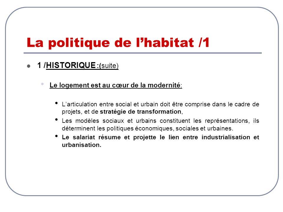 La politique de lhabitat /1 1 /HISTORIQUE :(suite) Le logement est au cœur de la modernité : Larticulation entre social et urbain doit être comprise d