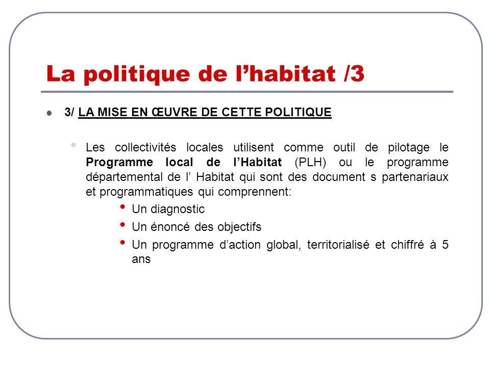La politique de lhabitat /3 3/ LA MISE EN ŒUVRE DE CETTE POLITIQUE Les collectivités locales utilisent comme outil de pilotage le Programme local de l