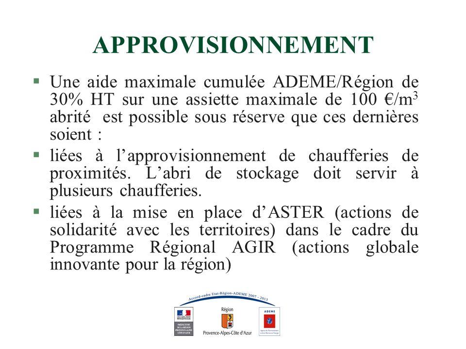 APPROVISIONNEMENT §Une aide maximale cumulée ADEME/Région de 30% HT sur une assiette maximale de 100 /m 3 abrité est possible sous réserve que ces dernières soient : §liées à lapprovisionnement de chaufferies de proximités.
