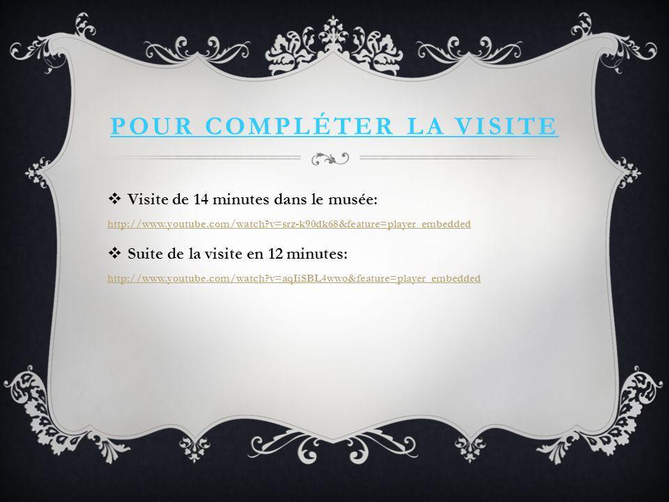 POUR COMPLÉTER LA VISITE Visite de 14 minutes dans le musée: http://www.youtube.com/watch?v=srz-k90dk68&feature=player_embedded http://www.youtube.com/watch?v=srz-k90dk68&feature=player_embedded Suite de la visite en 12 minutes: http://www.youtube.com/watch?v=aqIiSBL4wwo&feature=player_embedded http://www.youtube.com/watch?v=aqIiSBL4wwo&feature=player_embedded
