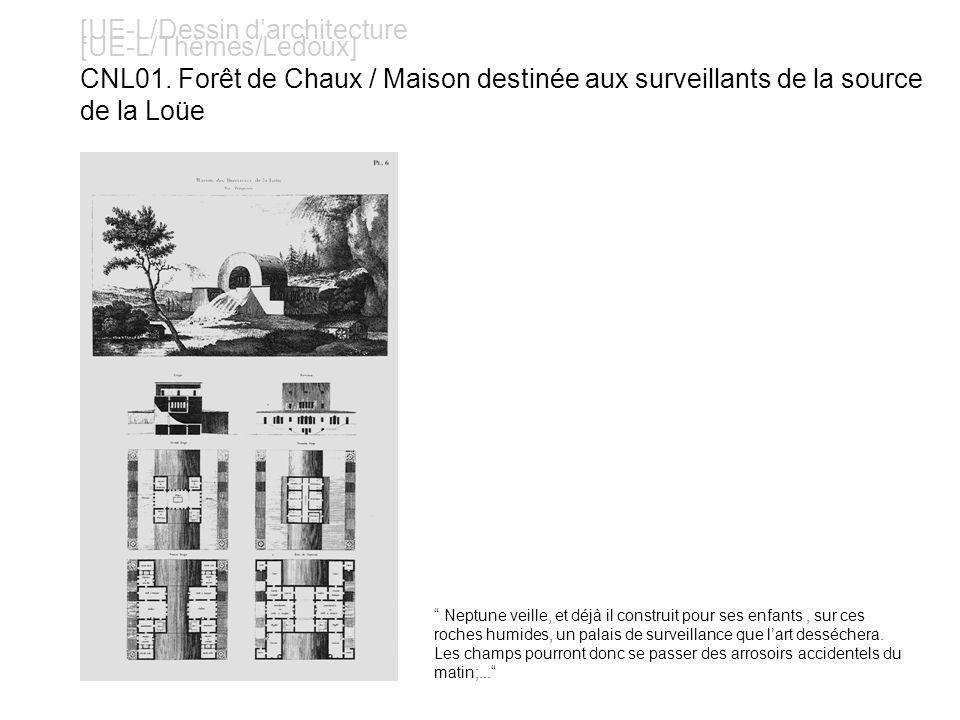 [UE-L/Dessin darchitecture [UE-L/Thèmes/Ledoux] CNL01. Forêt de Chaux / Maison destinée aux surveillants de la source de la Loüe Neptune veille, et dé