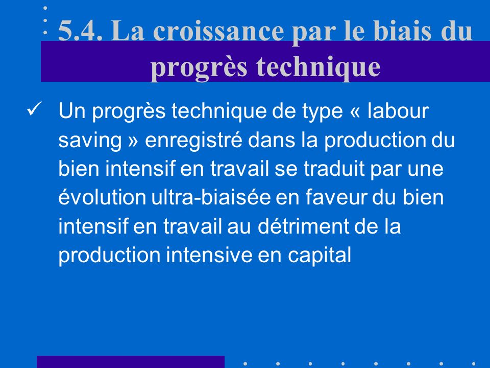 5.4. La croissance par le biais du progrès technique 3)Progrès technique « labour saving » dans lindustrie intensive en travail Progrès technique enre