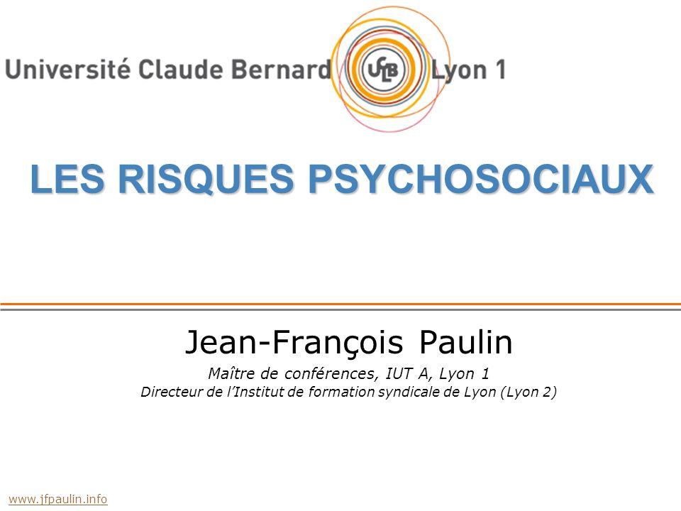 LES RISQUES PSYCHOSOCIAUX Jean-François Paulin Maître de conférences, IUT A, Lyon 1 Directeur de lInstitut de formation syndicale de Lyon (Lyon 2) www.jfpaulin.info