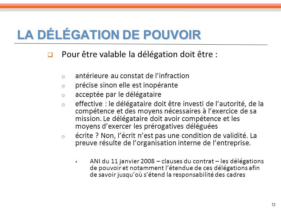LA DÉLÉGATION DE POUVOIR 12 Pour être valable la délégation doit être : o antérieure au constat de linfraction o précise sinon elle est inopérante o a