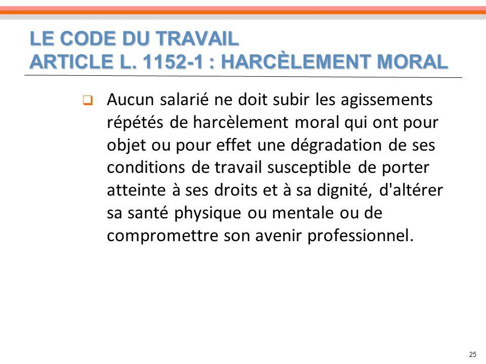 LE CODE DU TRAVAIL ARTICLE L. 1152-1 : HARCÈLEMENT MORAL 25 Aucun salarié ne doit subir les agissements répétés de harcèlement moral qui ont pour obje