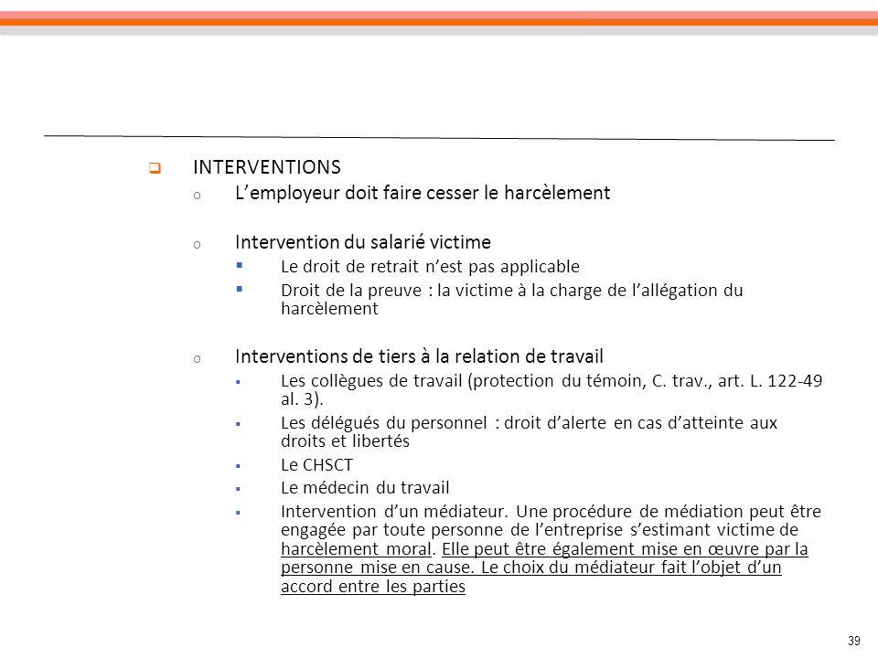 39 INTERVENTIONS o Lemployeur doit faire cesser le harcèlement o Intervention du salarié victime Le droit de retrait nest pas applicable Droit de la p