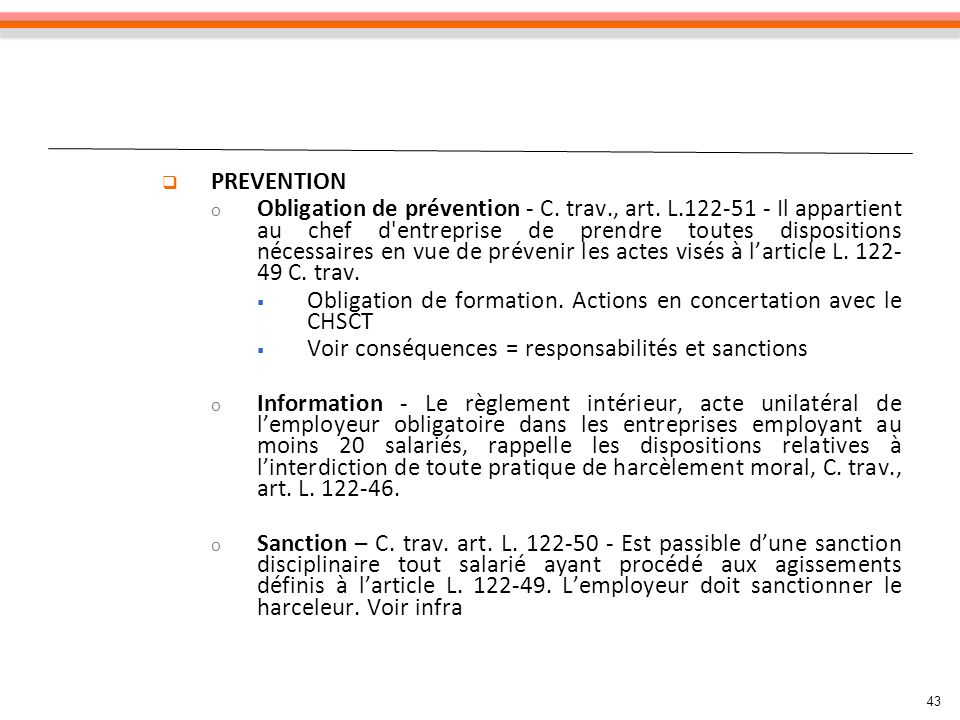 43 PREVENTION o Obligation de prévention - C. trav., art. L.122-51 - Il appartient au chef d'entreprise de prendre toutes dispositions nécessaires en