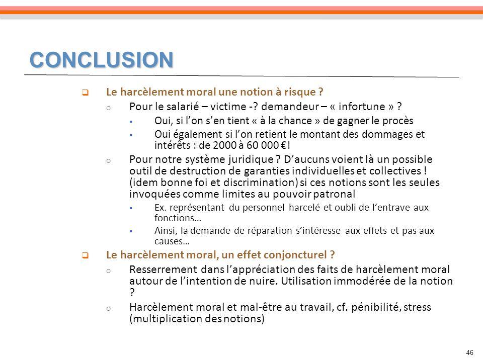 CONCLUSION 46 Le harcèlement moral une notion à risque ? o Pour le salarié – victime -? demandeur – « infortune » ? Oui, si lon sen tient « à la chanc