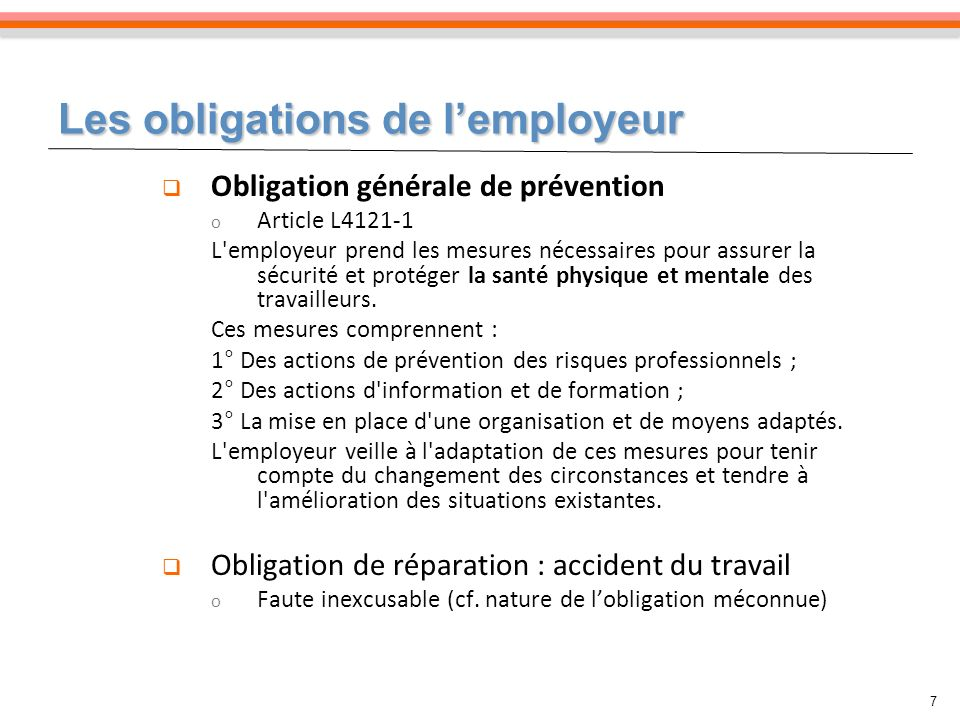 Les obligations de lemployeur 7 Obligation générale de prévention o Article L4121-1 L employeur prend les mesures nécessaires pour assurer la sécurité et protéger la santé physique et mentale des travailleurs.