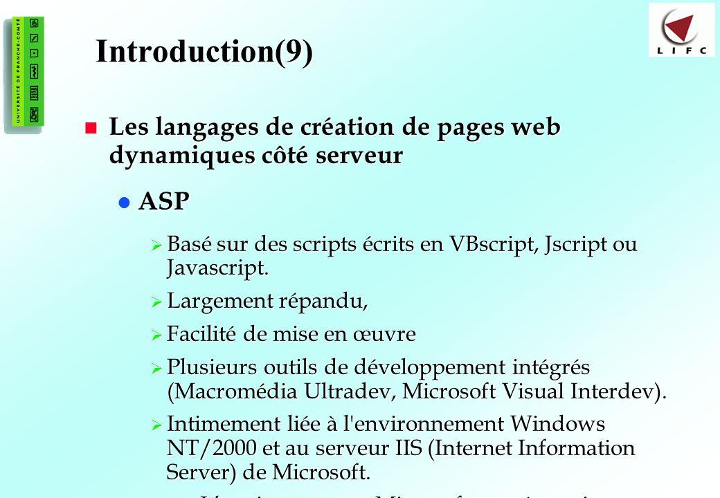 10 Introduction(9) Les langages de création de pages web dynamiques côté serveur Les langages de création de pages web dynamiques côté serveur ASP ASP Basé sur des scripts écrits en VBscript, Jscript ou Javascript.
