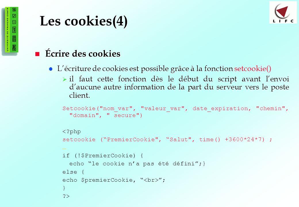 111 Les cookies(4) Écrire des cookies Écrire des cookies Lécriture de cookies est possible grâce à la fonction Lécriture de cookies est possible grâce à la fonction setcookie() il faut cette fonction dès le début du script avant lenvoi daucune autre information de la part du serveur vers le poste client.