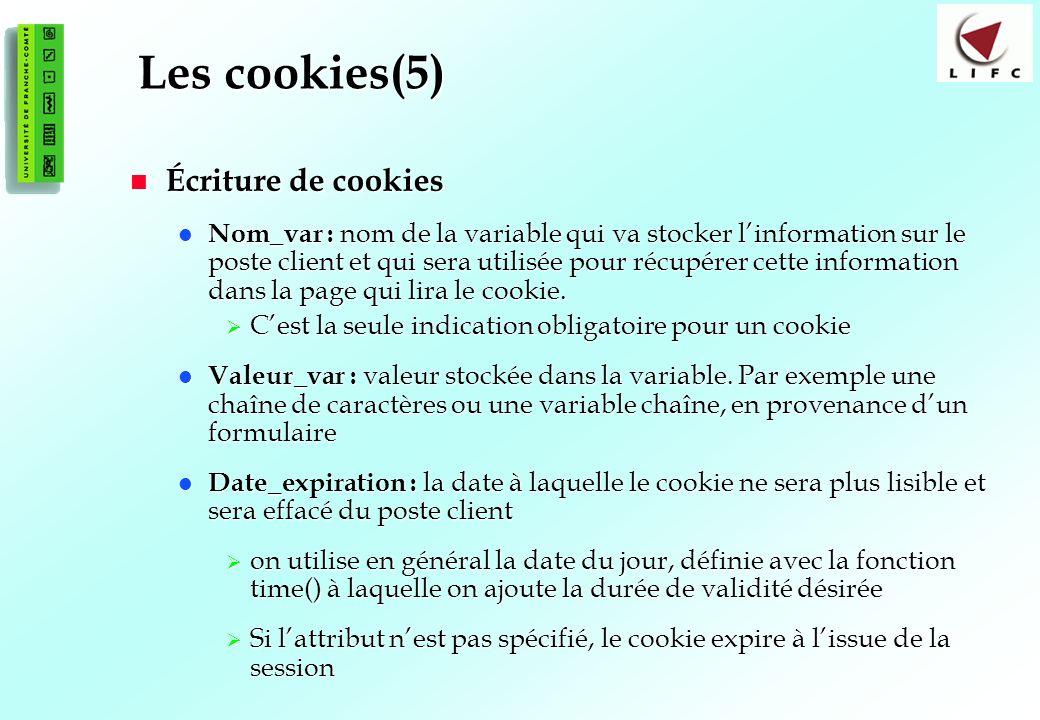 112 Les cookies(5) Écriture de cookies Écriture de cookies Nom_var : nom de la variable qui va stocker linformation sur le poste client et qui sera utilisée pour récupérer cette information dans la page qui lira le cookie.